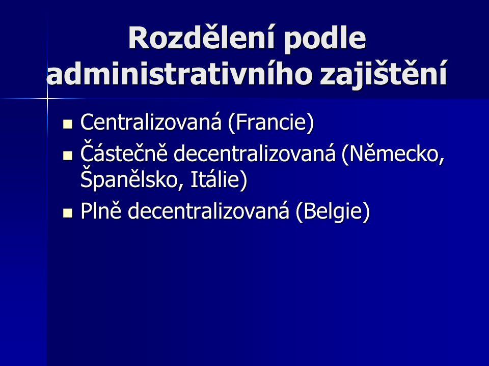 Rozdělení podle administrativního zajištění Centralizovaná (Francie) Centralizovaná (Francie) Částečně decentralizovaná (Německo, Španělsko, Itálie) Částečně decentralizovaná (Německo, Španělsko, Itálie) Plně decentralizovaná (Belgie) Plně decentralizovaná (Belgie)