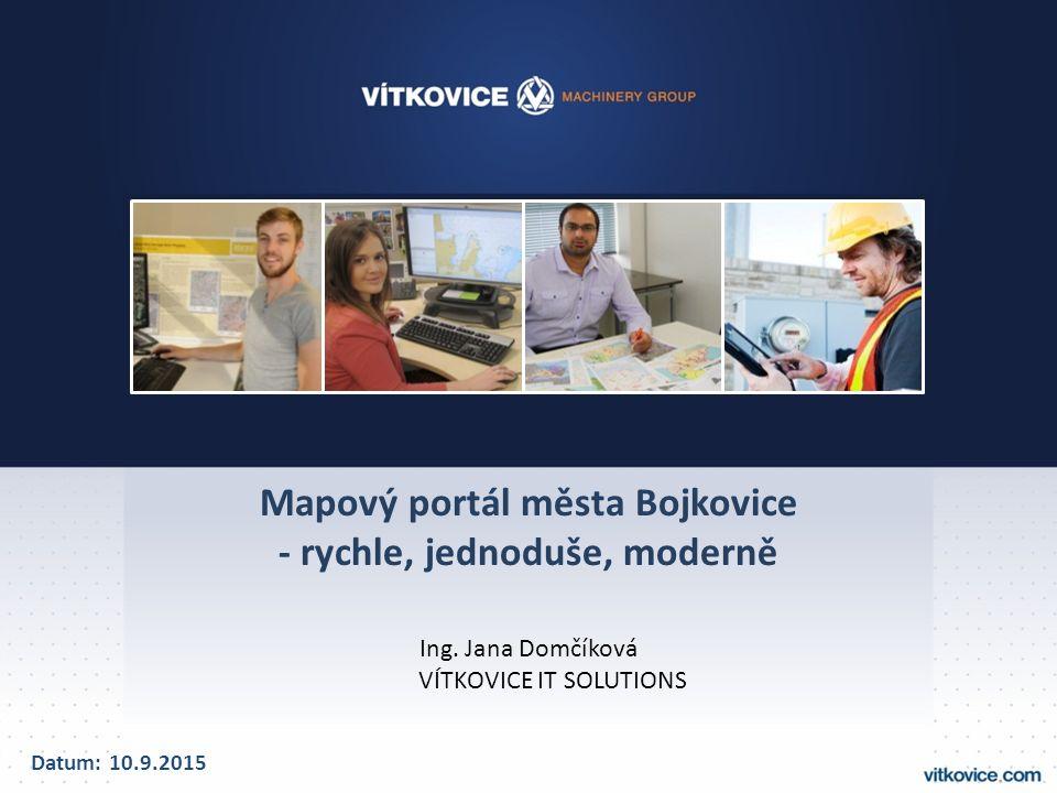 Mapový portál města Bojkovice - rychle, jednoduše, moderně Ing. Jana Domčíková VÍTKOVICE IT SOLUTIONS Datum: 10.9.2015