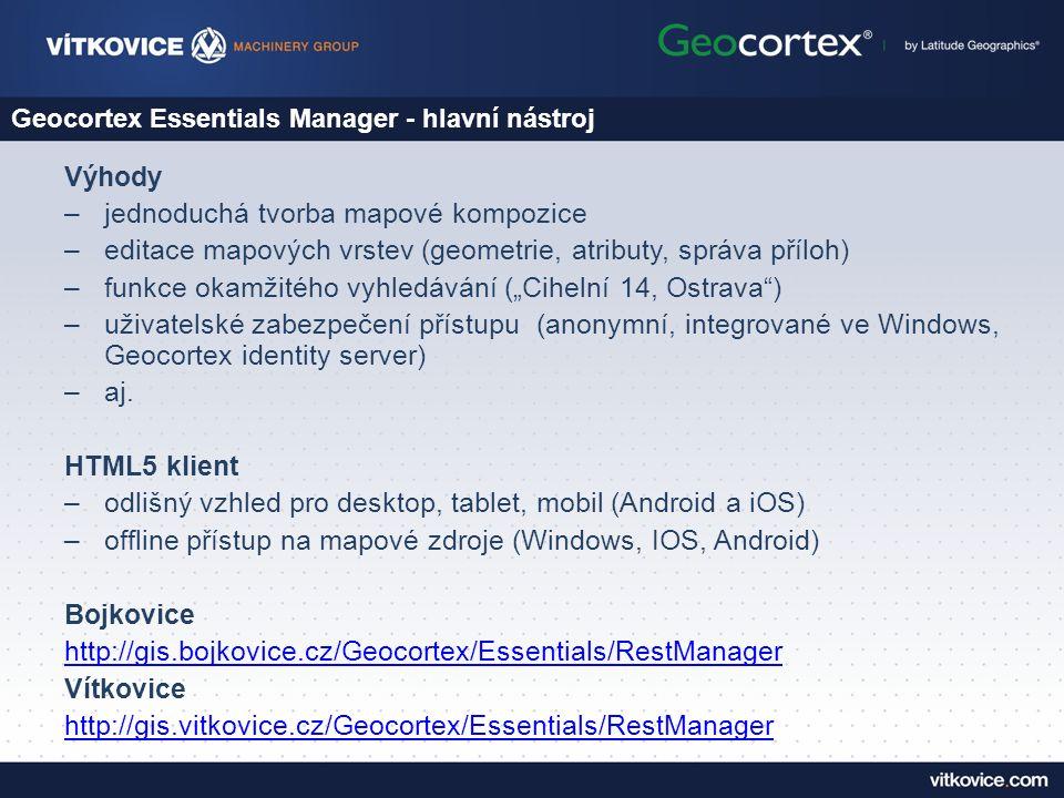 """Geocortex Essentials Manager - hlavní nástroj Výhody –jednoduchá tvorba mapové kompozice –editace mapových vrstev (geometrie, atributy, správa příloh) –funkce okamžitého vyhledávání (""""Cihelní 14, Ostrava ) –uživatelské zabezpečení přístupu (anonymní, integrované ve Windows, Geocortex identity server) –aj."""