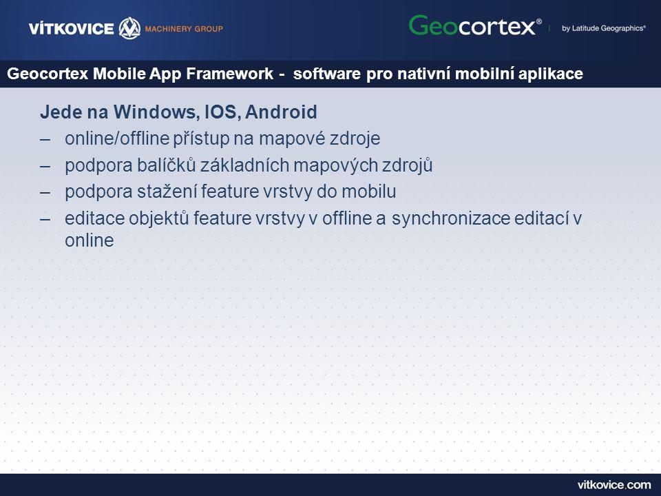 Geocortex Mobile App Framework - software pro nativní mobilní aplikace Jede na Windows, IOS, Android –online/offline přístup na mapové zdroje –podpora balíčků základních mapových zdrojů –podpora stažení feature vrstvy do mobilu –editace objektů feature vrstvy v offline a synchronizace editací v online