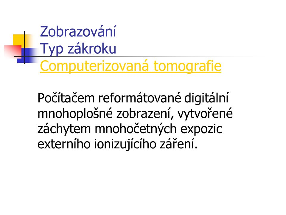 Zobrazování Typ zákroku Computerizovaná tomografie Počítačem reformátované digitální mnohoplošné zobrazení, vytvořené záchytem mnohočetných expozic externího ionizujícího záření.