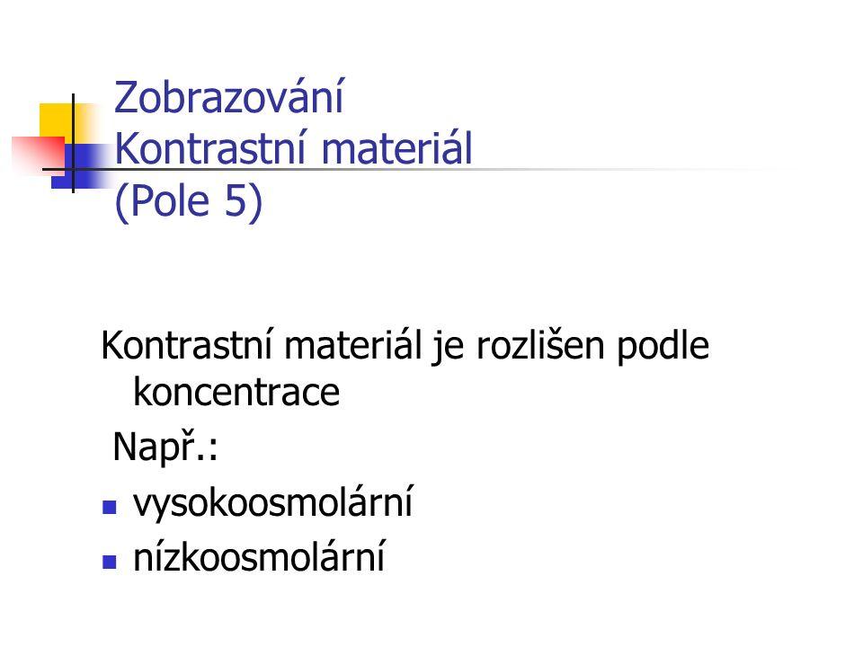 Zobrazování Kontrastní materiál (Pole 5) Kontrastní materiál je rozlišen podle koncentrace Např.: vysokoosmolární nízkoosmolární