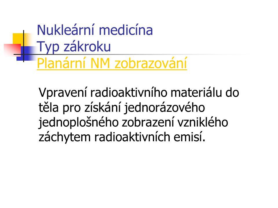 Nukleární medicína Typ zákroku Planární NM zobrazování Vpravení radioaktivního materiálu do těla pro získání jednorázového jednoplošného zobrazení vzniklého záchytem radioaktivních emisí.