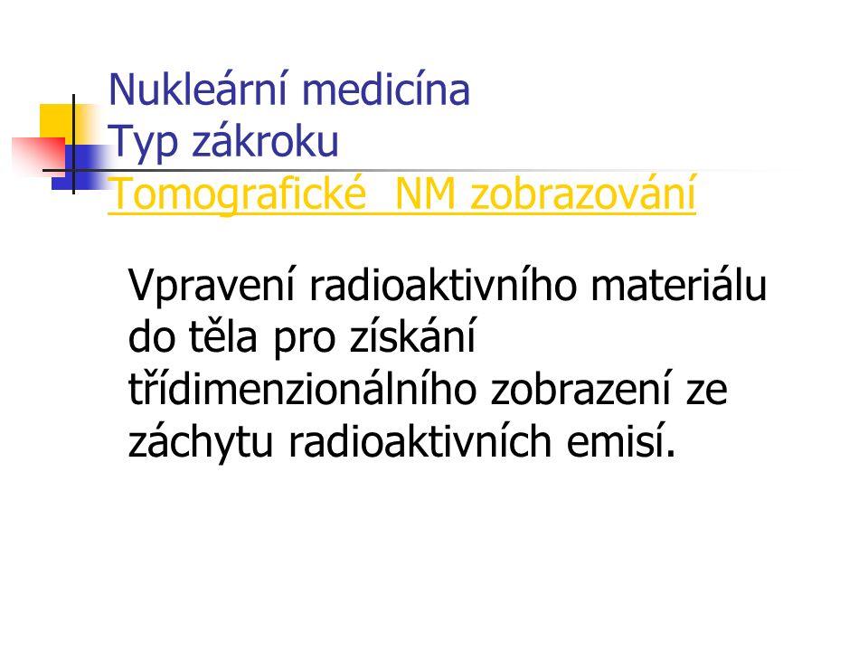 Nukleární medicína Typ zákroku Tomografické NM zobrazování Vpravení radioaktivního materiálu do těla pro získání třídimenzionálního zobrazení ze záchytu radioaktivních emisí.