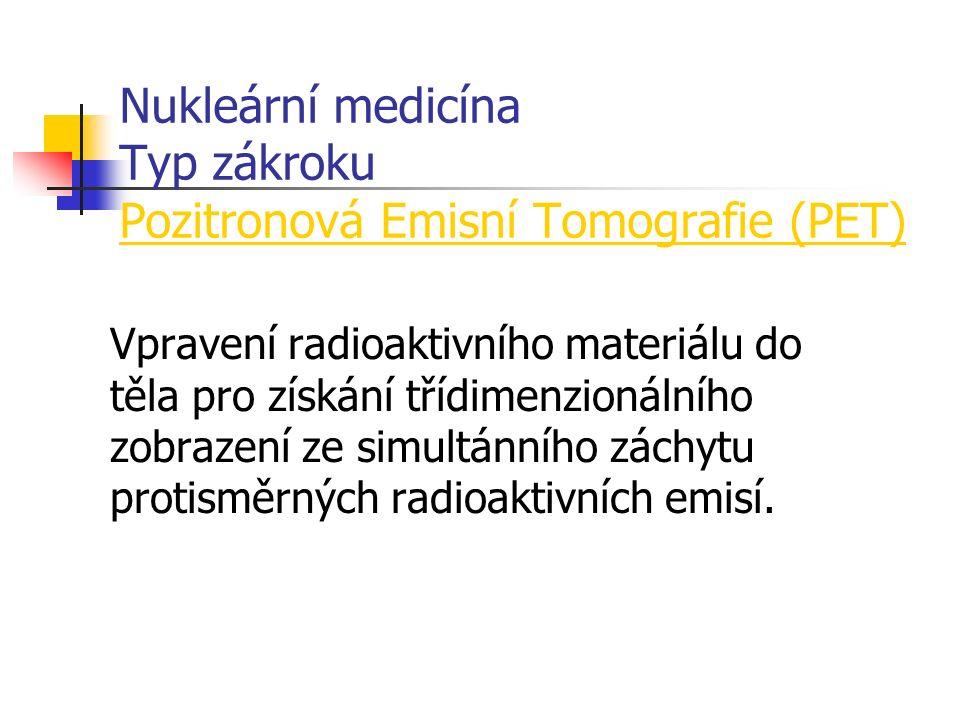 Nukleární medicína Typ zákroku Pozitronová Emisní Tomografie (PET) Vpravení radioaktivního materiálu do těla pro získání třídimenzionálního zobrazení ze simultánního záchytu protisměrných radioaktivních emisí.