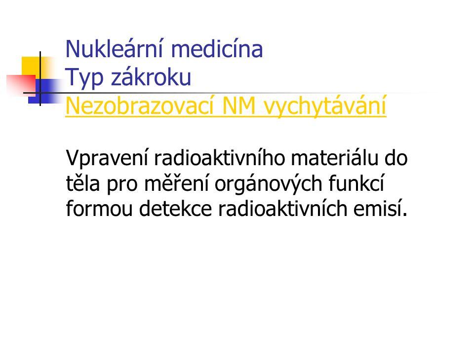 Nukleární medicína Typ zákroku Nezobrazovací NM vychytávání Vpravení radioaktivního materiálu do těla pro měření orgánových funkcí formou detekce radioaktivních emisí.