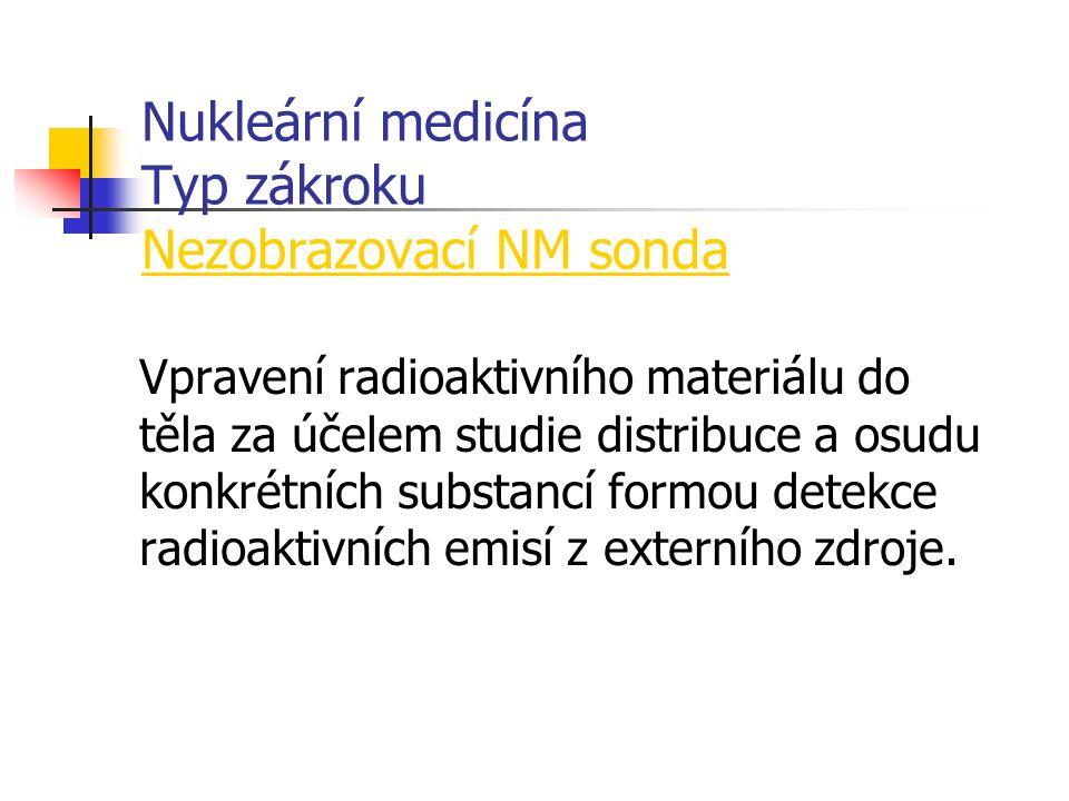 Nukleární medicína Typ zákroku Nezobrazovací NM sonda Vpravení radioaktivního materiálu do těla za účelem studie distribuce a osudu konkrétních substancí formou detekce radioaktivních emisí z externího zdroje.