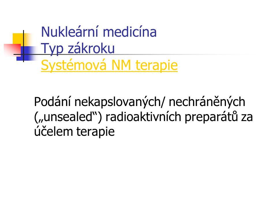 """Nukleární medicína Typ zákroku Systémová NM terapie Podání nekapslovaných/ nechráněných (""""unsealed ) radioaktivních preparátů za účelem terapie"""