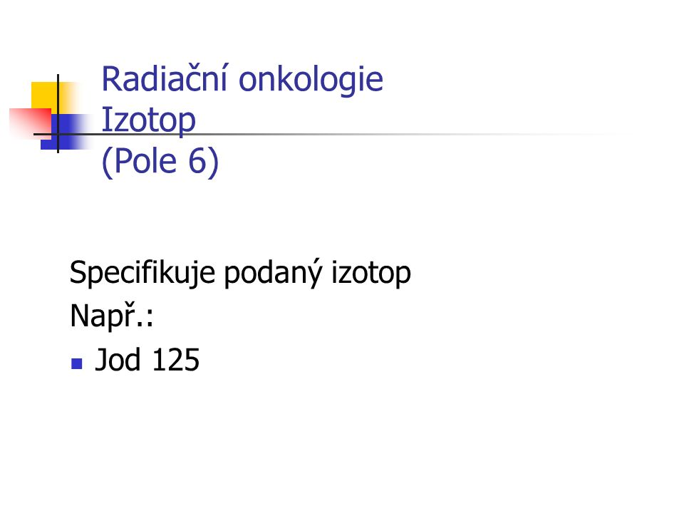 Radiační onkologie Izotop (Pole 6) Specifikuje podaný izotop Např.: Jod 125