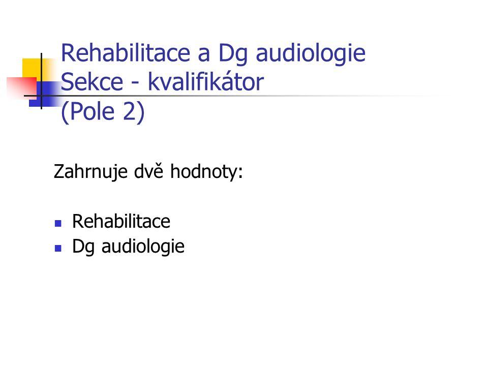 Rehabilitace a Dg audiologie Sekce - kvalifikátor (Pole 2) Zahrnuje dvě hodnoty: Rehabilitace Dg audiologie