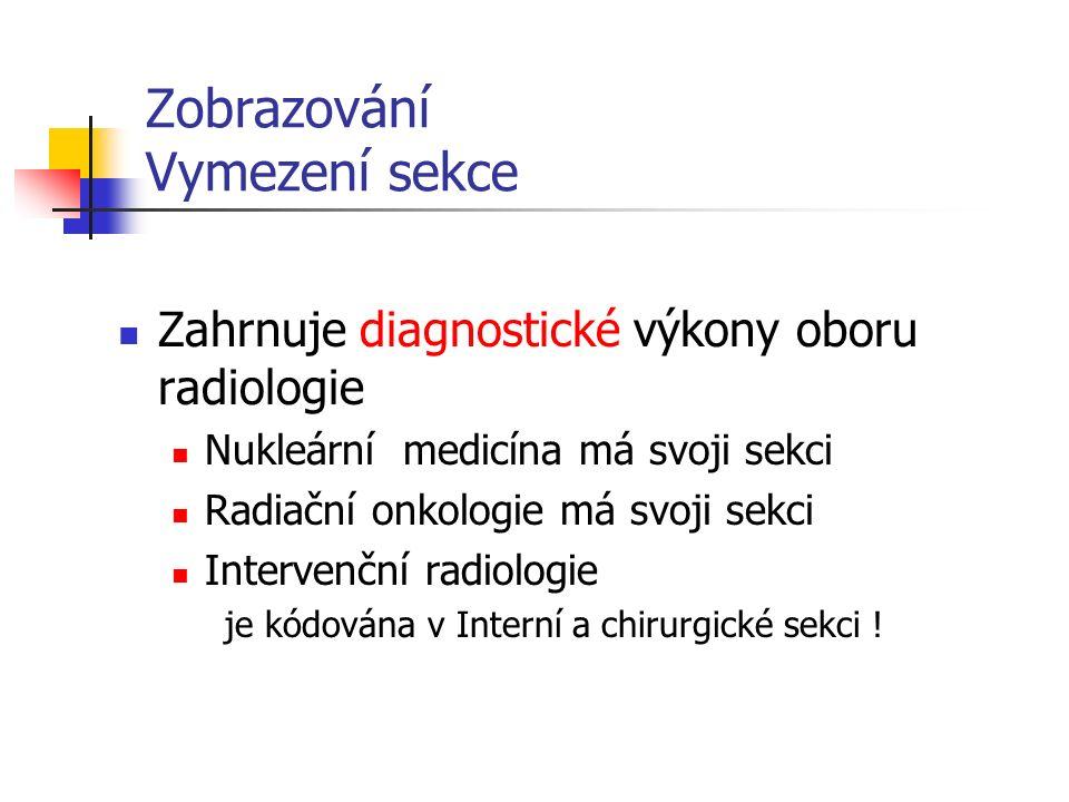 Zobrazování Vymezení sekce Zahrnuje diagnostické výkony oboru radiologie Nukleární medicína má svoji sekci Radiační onkologie má svoji sekci Intervenční radiologie je kódována v Interní a chirurgické sekci !