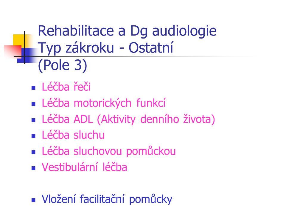 Rehabilitace a Dg audiologie Typ zákroku - Ostatní (Pole 3) Léčba řeči Léčba motorických funkcí Léčba ADL (Aktivity denního života) Léčba sluchu Léčba sluchovou pomůckou Vestibulární léčba Vložení facilitační pomůcky