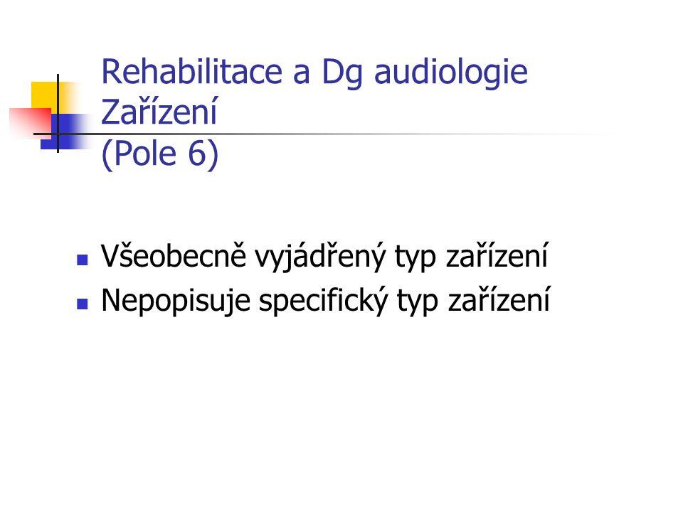 Rehabilitace a Dg audiologie Zařízení (Pole 6) Všeobecně vyjádřený typ zařízení Nepopisuje specifický typ zařízení