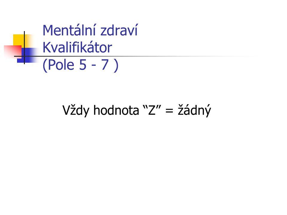 Mentální zdraví Kvalifikátor (Pole 5 - 7 ) Vždy hodnota Z = žádný