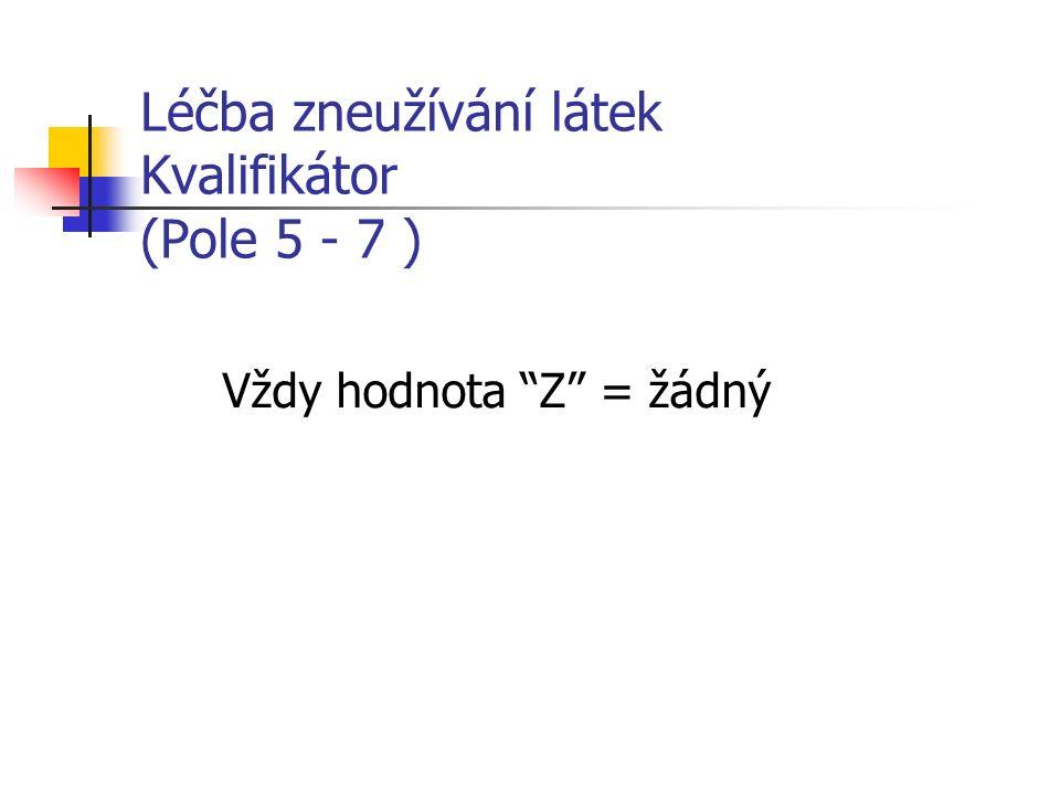Léčba zneužívání látek Kvalifikátor (Pole 5 - 7 ) Vždy hodnota Z = žádný