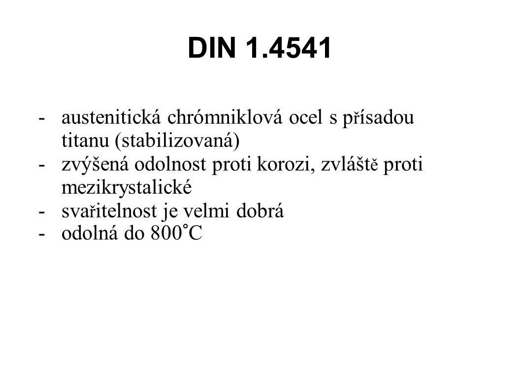 DIN 1.4541 -austenitická chrómniklová ocel s p ř ísadou titanu (stabilizovaná) -zvýšená odolnost proti korozi, zvlášt ě proti mezikrystalické -sva ř itelnost je velmi dobrá -odolná do 800°C