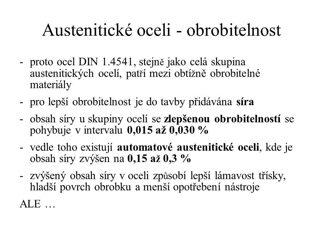 -proto ocel DIN 1.4541, stejn ě jako celá skupina austenitických ocelí, pat ř í mezi obtí ž ně obrobitelné materiály -pro lepší obrobitelnost je do tavby přidávána síra -obsah síry u skupiny ocelí se zlepšenou obrobitelností se pohybuje v intervalu 0,015 až 0,030 % -vedle toho existují automatové austenitické oceli, kde je obsah síry zvýšen na 0,15 a ž 0,3 % -zvýšený obsah síry v oceli zp ů sobí lepší lámavost třísky, hladší povrch obrobku a menší opotřebení nástroje ALE … Austenitické oceli - obrobitelnost