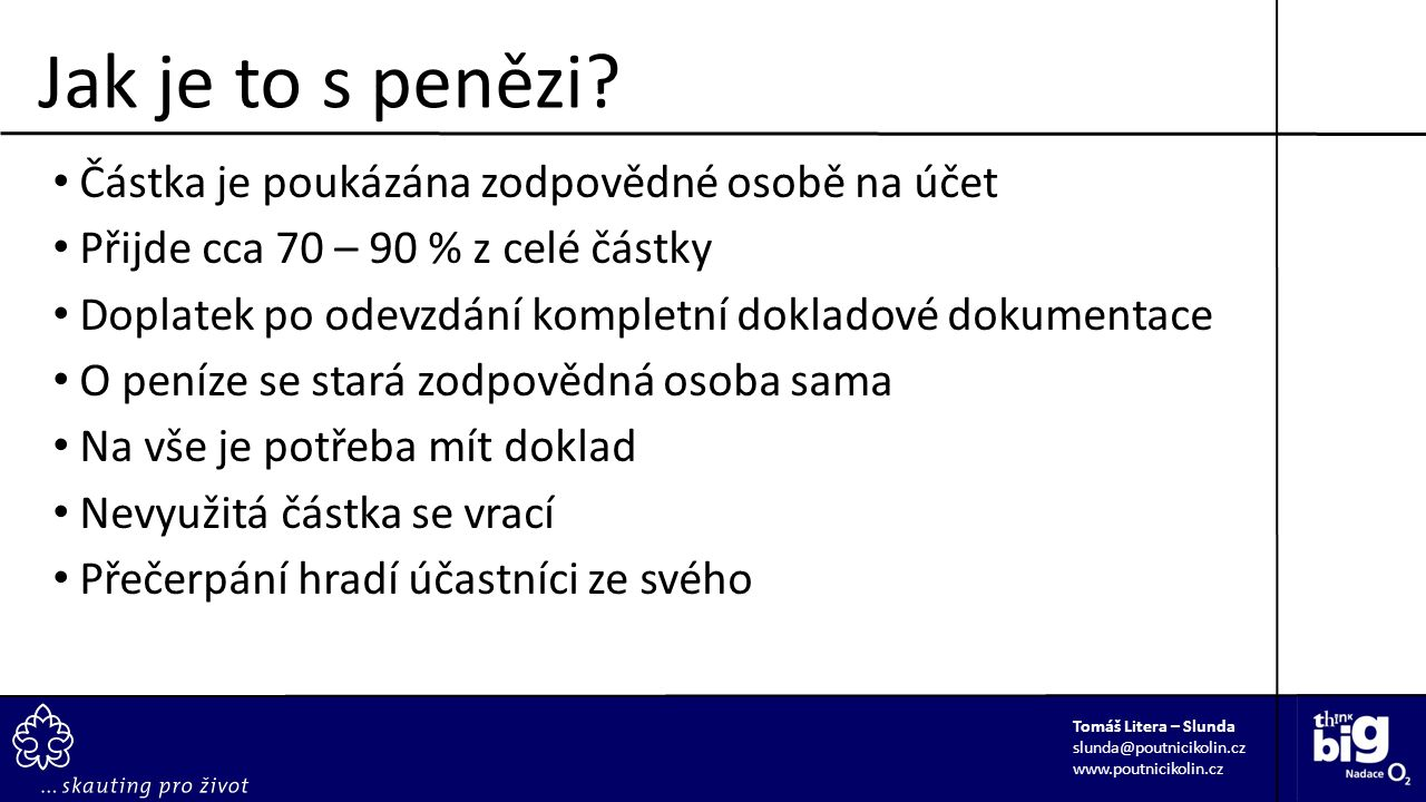Částka je poukázána zodpovědné osobě na účet Přijde cca 70 – 90 % z celé částky Doplatek po odevzdání kompletní dokladové dokumentace O peníze se stará zodpovědná osoba sama Na vše je potřeba mít doklad Nevyužitá částka se vrací Přečerpání hradí účastníci ze svého Tomáš Litera – Slunda slunda@poutnicikolin.cz www.poutnicikolin.cz Jak je to s penězi