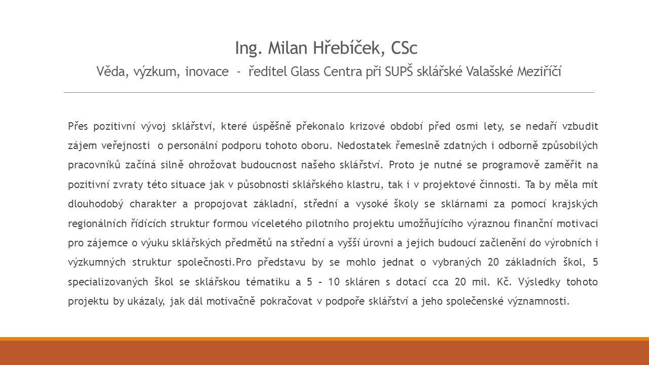 Ing. Milan Hřebíček, CSc Věda, výzkum, inovace - ředitel Glass Centra při SUPŠ sklářské Valašské Meziříčí Přes pozitivní vývoj sklářství, které úspěšn