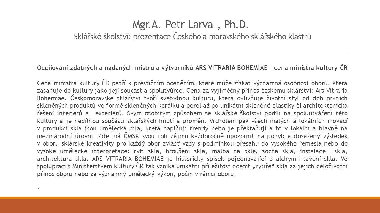 Mgr.A. Petr Larva, Ph.D. Sklářské školství: prezentace Českého a moravského sklářského klastru Oceňování zdatných a nadaných mistrů a výtvarníků ARS V