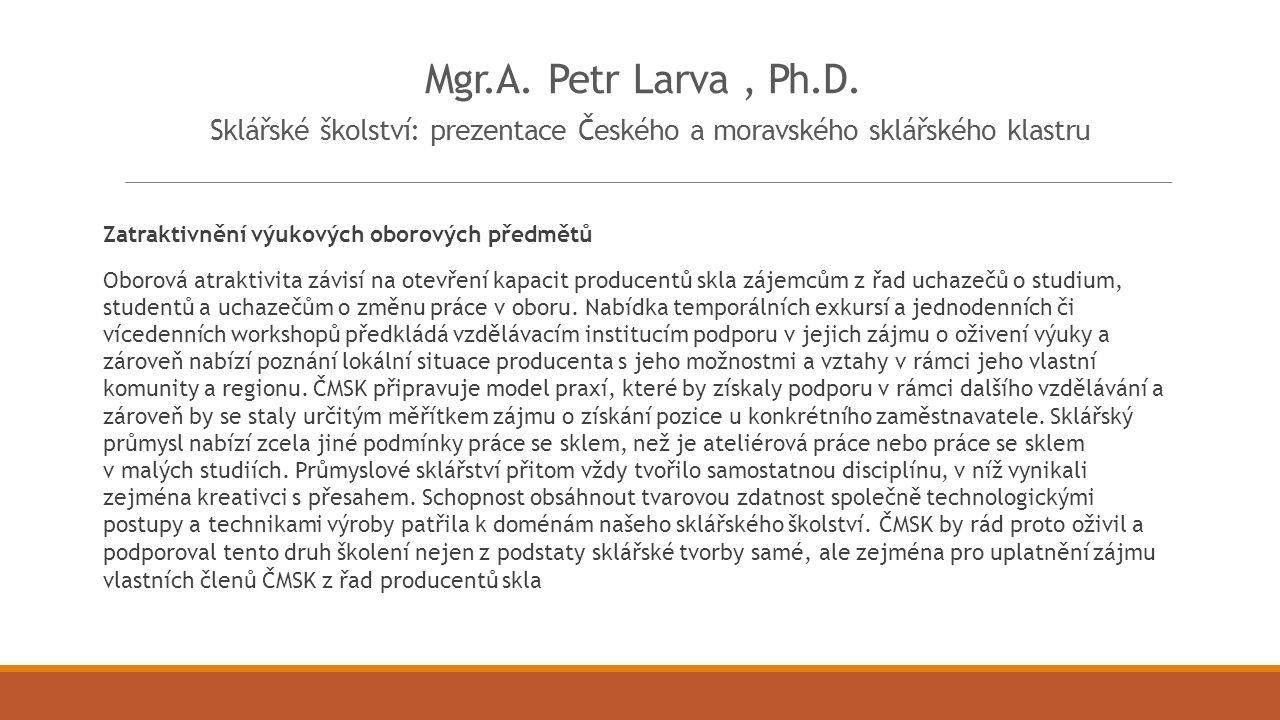 Mgr.A. Petr Larva, Ph.D. Sklářské školství: prezentace Českého a moravského sklářského klastru Zatraktivnění výukových oborových předmětů Oborová atra