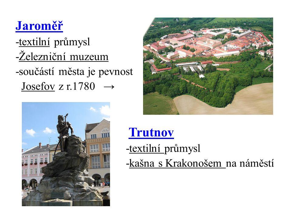 Jaroměř -textilní průmysl -Železniční muzeum -součástí města je pevnost Josefov z r.1780 → Trutnov -textilní průmysl -kašna s Krakonošem na náměstí
