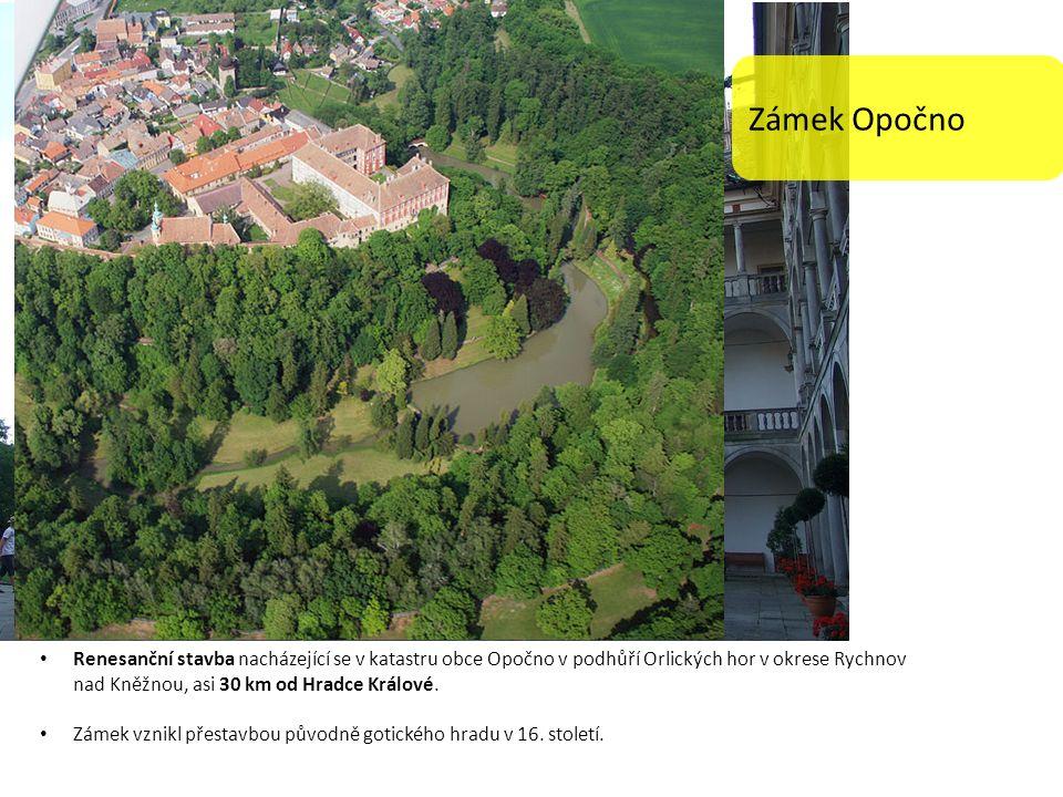 Zámek Opočno Renesanční stavba nacházející se v katastru obce Opočno v podhůří Orlických hor v okrese Rychnov nad Kněžnou, asi 30 km od Hradce Králové.
