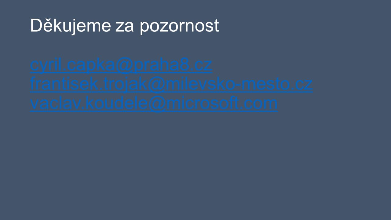 Děkujeme za pozornost cyril.capka@praha8.cz frantisek.trojak@milevsko-mesto.cz vaclav.koudele@microsoft.com cyril.capka@praha8.cz frantisek.trojak@milevsko-mesto.cz vaclav.koudele@microsoft.com