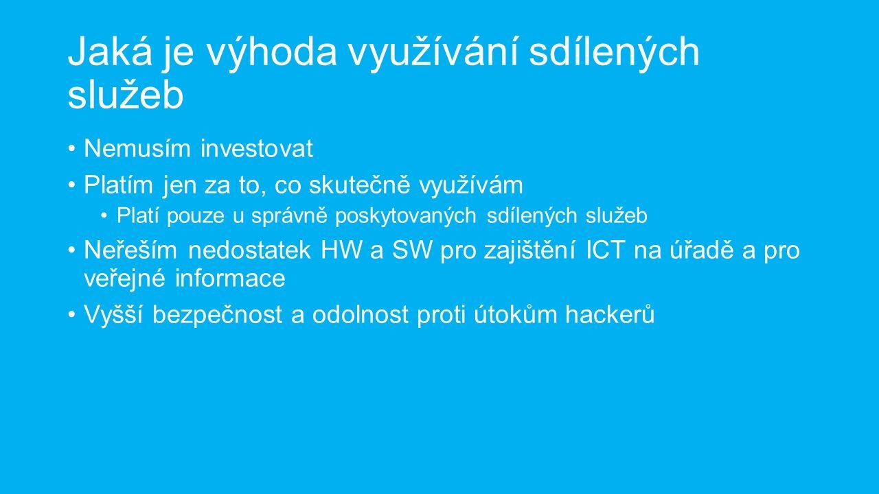 Jaká je výhoda využívání sdílených služeb Nemusím investovat Platím jen za to, co skutečně využívám Platí pouze u správně poskytovaných sdílených služeb Neřeším nedostatek HW a SW pro zajištění ICT na úřadě a pro veřejné informace Vyšší bezpečnost a odolnost proti útokům hackerů
