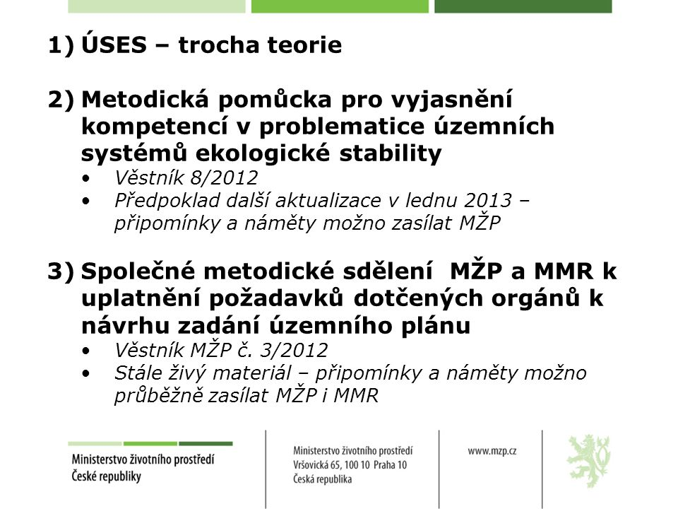 1)ÚSES – trocha teorie 2)Metodická pomůcka pro vyjasnění kompetencí v problematice územních systémů ekologické stability Věstník 8/2012 Předpoklad další aktualizace v lednu 2013 – připomínky a náměty možno zasílat MŽP 3)Společné metodické sdělení MŽP a MMR k uplatnění požadavků dotčených orgánů k návrhu zadání územního plánu Věstník MŽP č.