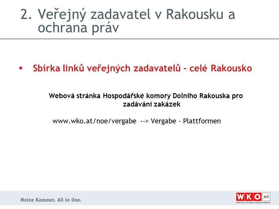 2.Veřejný zadavatel v Rakousku a ochrana práv  Sbírka linků veřejných zadavatelů – celé Rakousko Webová stránka Hospodářské komory Dolního Rakouska pro zadávání zakázek www.wko.at/noe/vergabe --> Vergabe - Plattformen