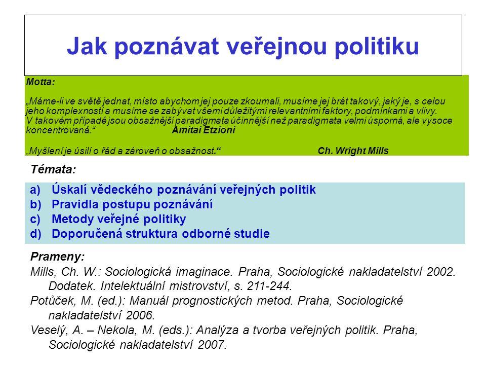 Jak poznávat veřejnou politiku Témata: a) Úskalí vědeckého poznávání veřejných politik b) Pravidla postupu poznávání c) Metody veřejné politiky d) Doporučená struktura odborné studie Prameny: Mills, Ch.