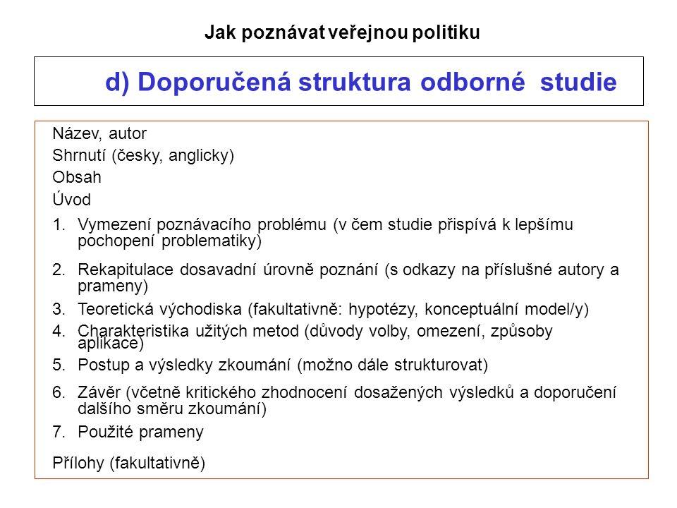d) Doporučená struktura odborné studie Jak poznávat veřejnou politiku Název, autor Shrnutí (česky, anglicky) Obsah Úvod 1.Vymezení poznávacího problému (v čem studie přispívá k lepšímu pochopení problematiky) 2.Rekapitulace dosavadní úrovně poznání (s odkazy na příslušné autory a prameny) 3.Teoretická východiska (fakultativně: hypotézy, konceptuální model/y) 4.Charakteristika užitých metod (důvody volby, omezení, způsoby aplikace) 5.Postup a výsledky zkoumání (možno dále strukturovat) 6.Závěr (včetně kritického zhodnocení dosažených výsledků a doporučení dalšího směru zkoumání) 7.Použité prameny Přílohy (fakultativně)