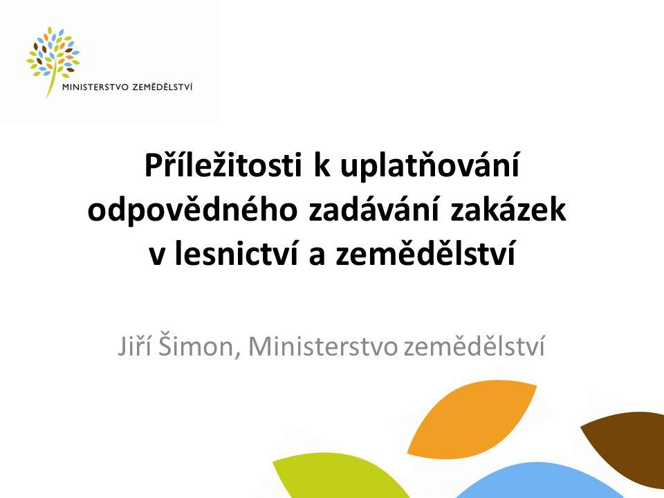 Příležitosti k uplatňování odpovědného zadávání zakázek v lesnictví a zemědělství Jiří Šimon, Ministerstvo zemědělství