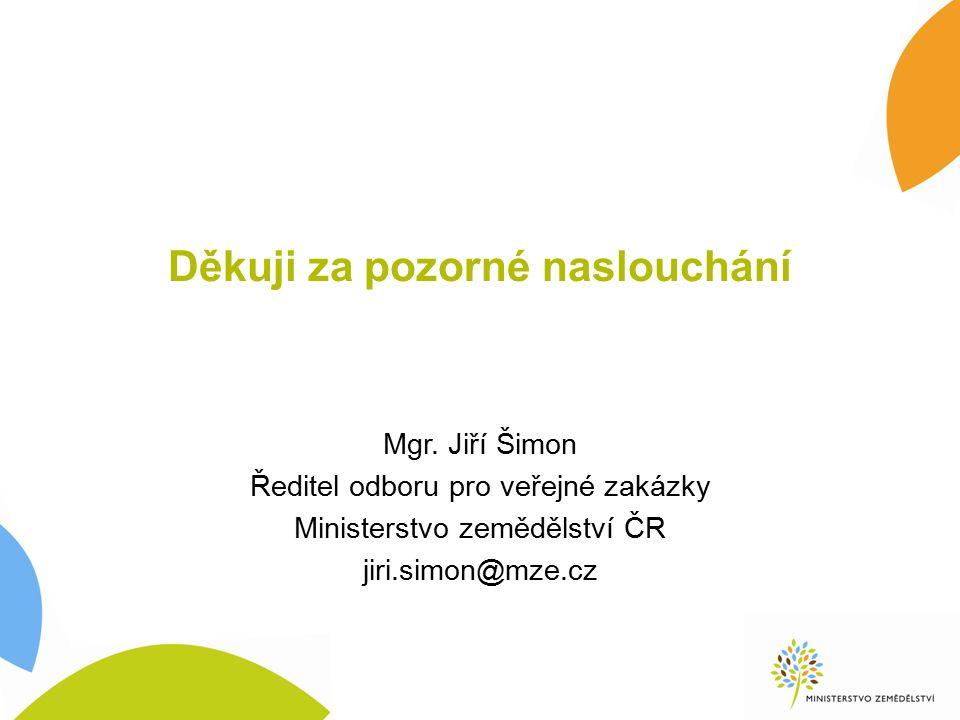 Děkuji za pozorné naslouchání Mgr. Jiří Šimon Ředitel odboru pro veřejné zakázky Ministerstvo zemědělství ČR jiri.simon@mze.cz