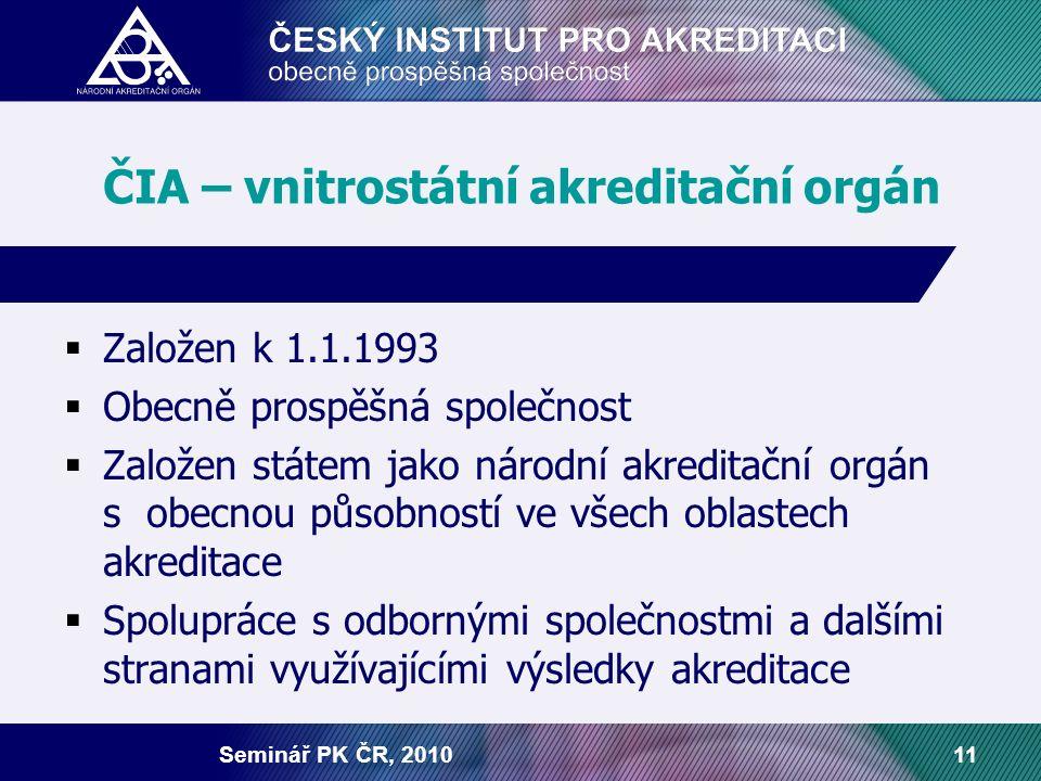 Seminář PK ČR, 201011 ČIA – vnitrostátní akreditační orgán  Založen k 1.1.1993  Obecně prospěšná společnost  Založen státem jako národní akreditačn