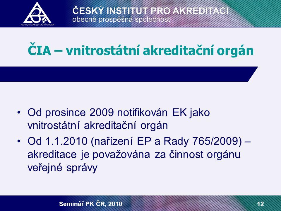 Seminář PK ČR, 201012 ČIA – vnitrostátní akreditační orgán Od prosince 2009 notifikován EK jako vnitrostátní akreditační orgán Od 1.1.2010 (nařízení EP a Rady 765/2009) – akreditace je považována za činnost orgánu veřejné správy