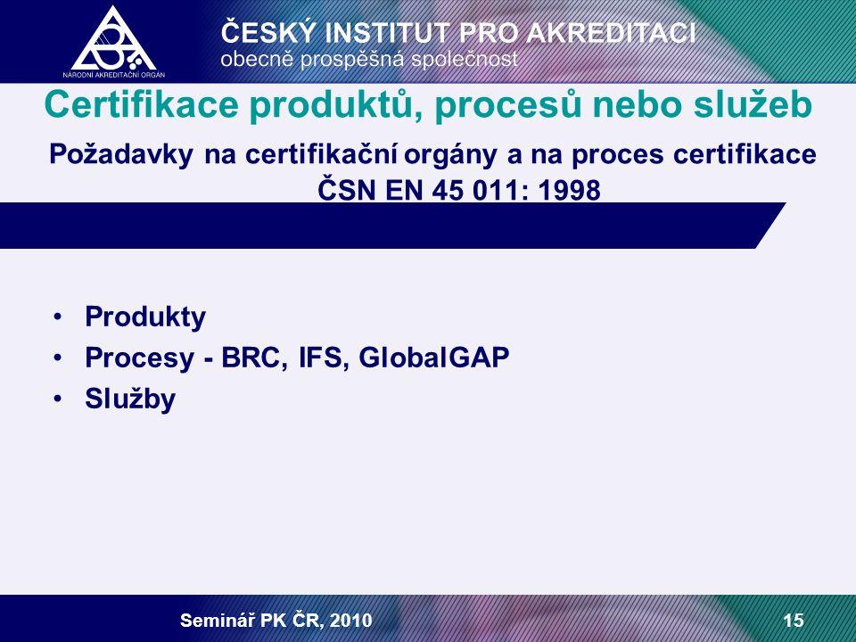 Seminář PK ČR, 201015 Certifikace produktů, procesů nebo služeb Požadavky na certifikační orgány a na proces certifikace ČSN EN 45 011: 1998 Produkty Procesy - BRC, IFS, GlobalGAP Služby