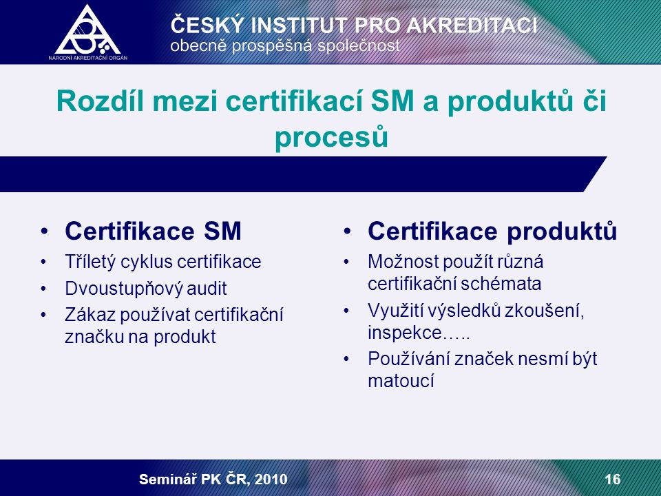 Seminář PK ČR, 201016 Rozdíl mezi certifikací SM a produktů či procesů Certifikace SM Tříletý cyklus certifikace Dvoustupňový audit Zákaz používat certifikační značku na produkt Certifikace produktů Možnost použít různá certifikační schémata Využití výsledků zkoušení, inspekce…..