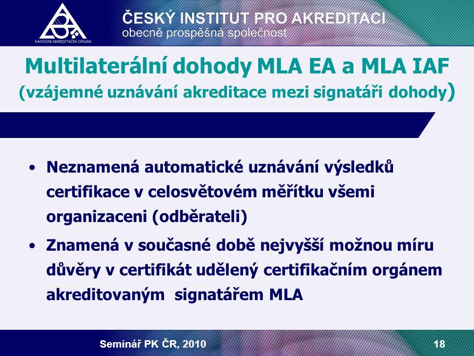 Seminář PK ČR, 201018 Multilaterální dohody MLA EA a MLA IAF (vzájemné uznávání akreditace mezi signatáři dohody ) Neznamená automatické uznávání výsledků certifikace v celosvětovém měřítku všemi organizaceni (odběrateli) Znamená v současné době nejvyšší možnou míru důvěry v certifikát udělený certifikačním orgánem akreditovaným signatářem MLA