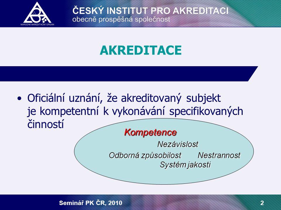 Seminář PK ČR, 20102 AKREDITACE Oficiální uznání, že akreditovaný subjekt je kompetentní k vykonávání specifikovaných činností Kompetence Kompetence Nezávislost Nezávislost Odborná způsobilost Nestrannost Systém jakosti