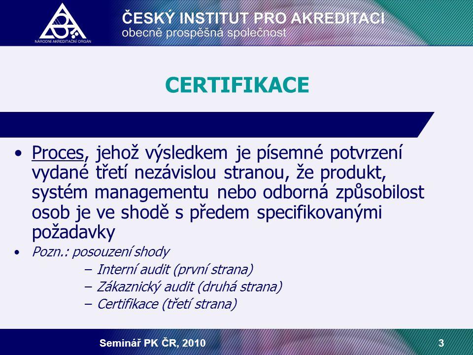 Seminář PK ČR, 20103 CERTIFIKACE Proces, jehož výsledkem je písemné potvrzení vydané třetí nezávislou stranou, že produkt, systém managementu nebo odborná způsobilost osob je ve shodě s předem specifikovanými požadavky Pozn.: posouzení shody –Interní audit (první strana) –Zákaznický audit (druhá strana) –Certifikace (třetí strana)