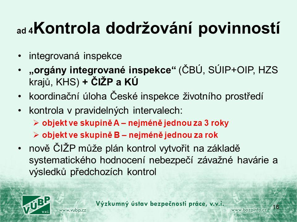 """ad 4 Kontrola dodržování povinností integrovaná inspekce """"orgány integrované inspekce (ČBÚ, SÚIP+OIP, HZS krajů, KHS) + ČIŽP a KÚ koordinační úloha České inspekce životního prostředí kontrola v pravidelných intervalech:  objekt ve skupině A – nejméně jednou za 3 roky  objekt ve skupině B – nejméně jednou za rok nově ČIŽP může plán kontrol vytvořit na základě systematického hodnocení nebezpečí závažné havárie a výsledků předchozích kontrol 16"""