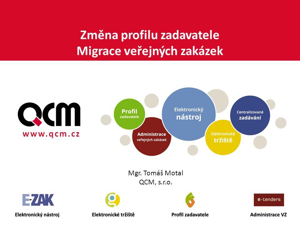 www.qcm.cz Změna profilu zadavatele Migrace veřejných zakázek Mgr. Tomáš Motal QCM, s.r.o.
