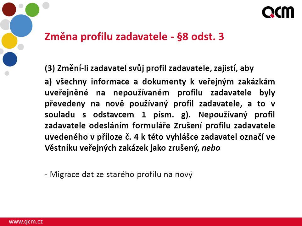 www.qcm.cz Změna profilu zadavatele - §8 odst. 3 (3) Změní-li zadavatel svůj profil zadavatele, zajistí, aby a) všechny informace a dokumenty k veřejn