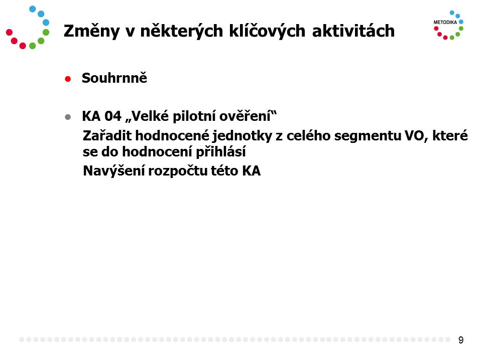"""9 Změny v některých klíčových aktivitách ● Souhrnně ● KA 04 """"Velké pilotní ověření"""" Zařadit hodnocené jednotky z celého segmentu VO, které se do hodno"""