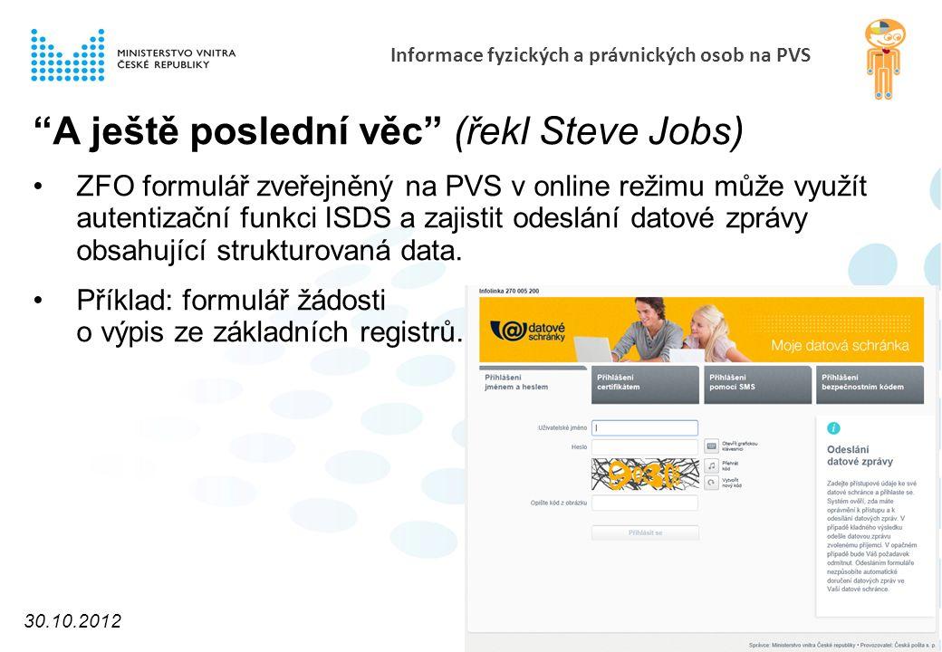 Informace fyzických a právnických osob na PVS A ještě poslední věc (řekl Steve Jobs) ZFO formulář zveřejněný na PVS v online režimu může využít autentizační funkci ISDS a zajistit odeslání datové zprávy obsahující strukturovaná data.