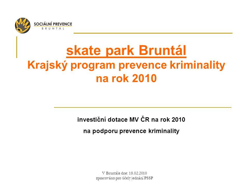 V Bruntále dne: 18.02.2010 zpracováno pro účely jednání PSSP skate park Bruntál Krajský program prevence kriminality na rok 2010 investiční dotace MV ČR na rok 2010 na podporu prevence kriminality
