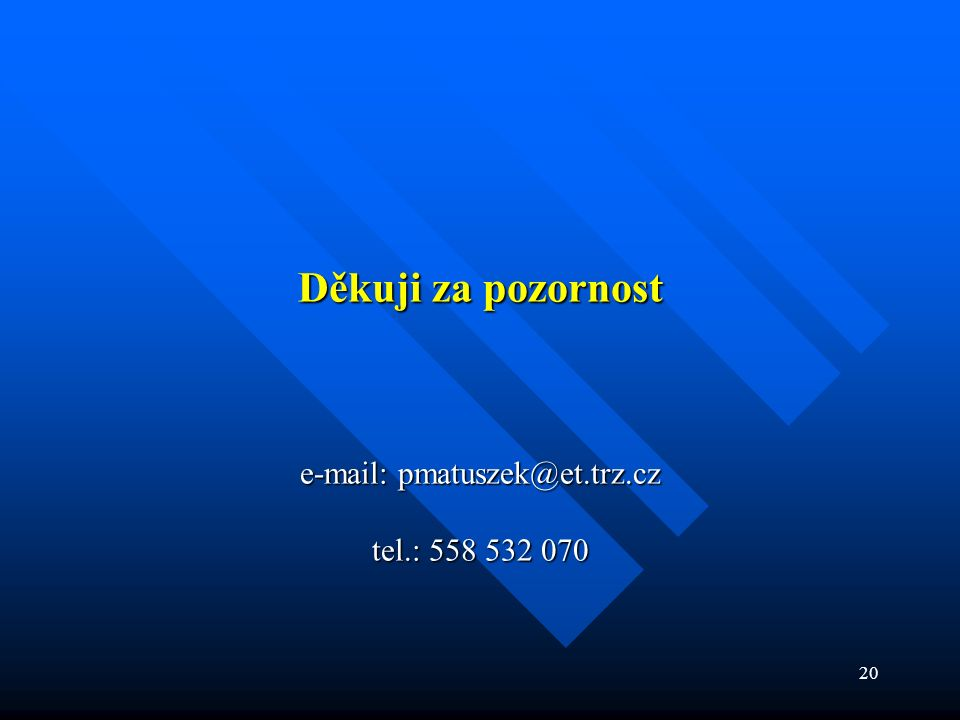 20 Děkuji za pozornost e-mail: pmatuszek@et.trz.cz tel.: 558 532 070