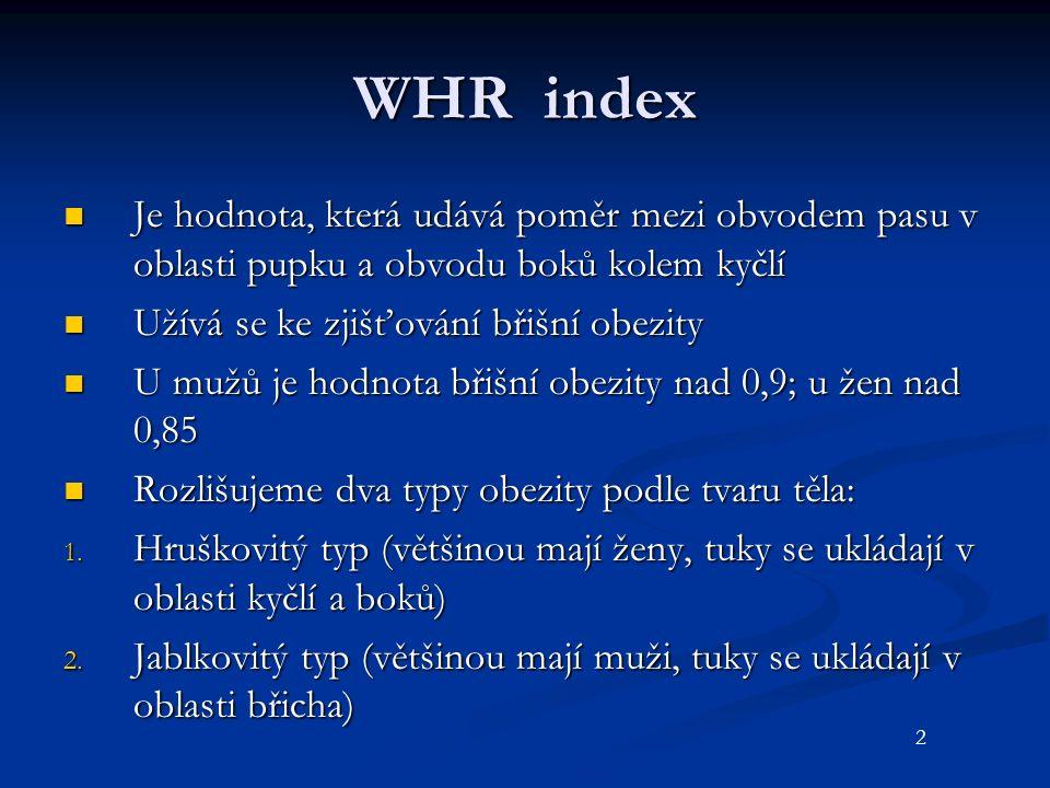 WHR index Je hodnota, která udává poměr mezi obvodem pasu v oblasti pupku a obvodu boků kolem kyčlí Je hodnota, která udává poměr mezi obvodem pasu v